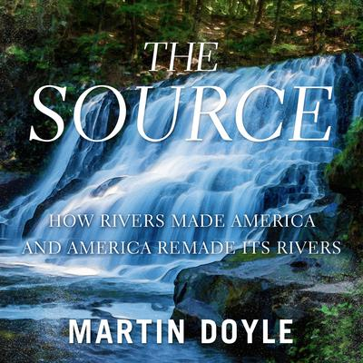 The Source: How Rivers Made America and America Remade Its Rivers Audiobook, by Martin Doyle