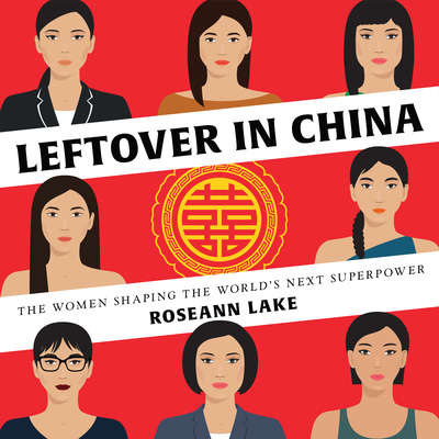 Leftover in China: The Women Shaping the Worlds Next Superpower Audiobook, by Roseann Lake