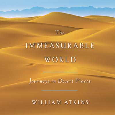 The Immeasurable World: Journeys in Desert Places Audiobook, by William Atkins