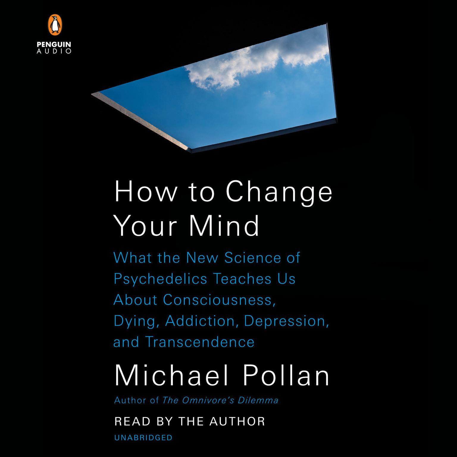 How to Change Your Mind: What the New Science of Psychedelics Teaches Us About Consciousness, Dying, Addiction, Depression, and Transcendence Audiobook, by Michael Pollan