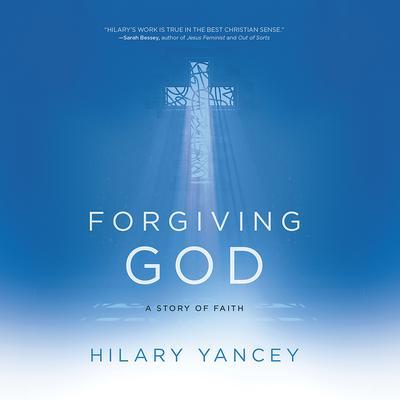 Forgiving God: A Story of Faith Audiobook, by Hilary Yancey