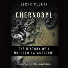 Chernobyl: The History of a Nuclear Catastrophe Audiobook, by Serhii Plokhy