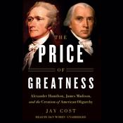 The Price of Greatness: Alexander Hamilton, James Madison, and the Creation of American Oligarchy Audiobook, by Jay Cost