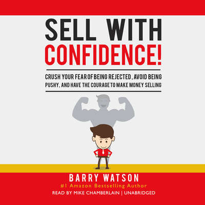 Sell with Confidence!: Crush Your Fear of Being Rejected, Avoid Being Pushy, and Have the Courage to Make Money Selling Audiobook, by Barry Watson