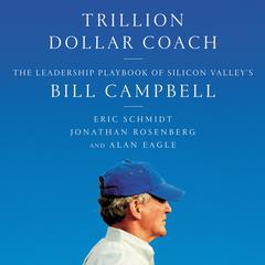 Trillion Dollar Coach: The Leadership Playbook of Silicon Valleys Bill Campbell Audiobook, by Alan Eagle, Eric Schmidt, Jonathan Rosenberg