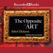 The Opposite of Art: A Novel Audiobook, by Athol Dickson