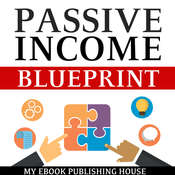 Passive Income Blueprint: Smart Ideas To Create Financial Independence and Become an Online Millionaire Audiobook, by My Ebook Publishing House