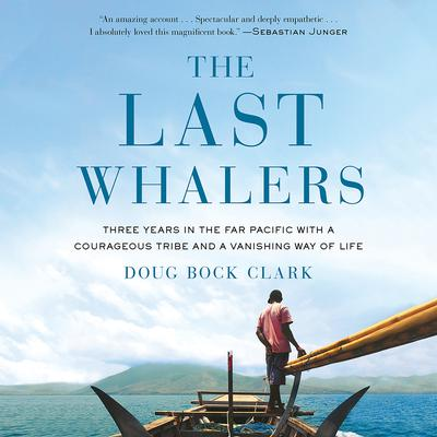 The Last Whalers: Three Years in the Far Pacific with a Courageous Tribe and a Vanishing Way of Life Audiobook, by Doug Bock Clark