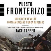 Puesto Fronterizo: Un Relato de Valor Norteamericano Nunca Revelado Audiobook, by Jake Tapper|