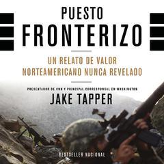 Puesto Fronterizo: Un Relato de Valor Norteamericano Nunca Revelado Audiobook, by Jake Tapper