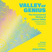 Valley of Genius: The Uncensored History of Silicon Valley (As Told by the Hackers, Founders, and Freaks Who Made It Boom) Audiobook, by Adam Fisher