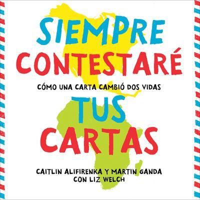 Siempre Contestaré Tus Cartas: Cómo Una Carta Cambió Dos Vidas Audiobook, by Caitlin Alifirenka