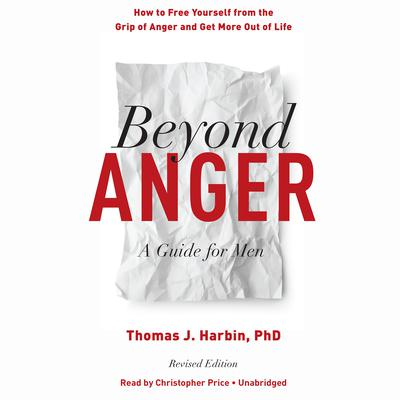 Beyond Anger, Revised Edition: A Guide for Men: How to Free Yourself from the Grip of Anger and Get More Out of Life Audiobook, by Thomas J. Harbin