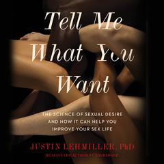 Tell Me What You Want: The Science of Sexual Desire and How It Can Help You Improve Your Sex Life Audiobook, by Justin L. Lehmiller
