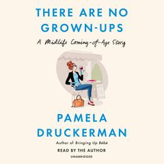 There Are No Grown-ups: A Midlife Coming-of-Age Story Audiobook, by Pamela Druckerman
