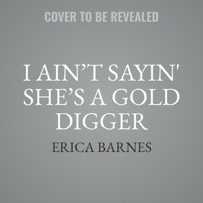 I Ain't Sayin She's A Gold Digger Audiobook, by Erica Barnes