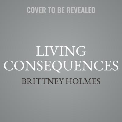 Living Consequences Audiobook, by Brittney Holmes