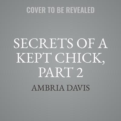 Secrets of a Kept Chick, Part 2 Audiobook, by Ambria Davis