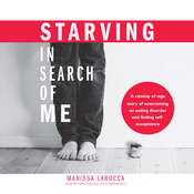 Starving in Search of Me: A Coming-of-Age Story of Overcoming an Eating Disorder and Finding Self-Acceptance Audiobook, by Marissa LaRocca