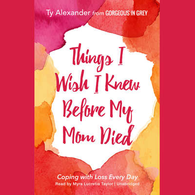 Things I Wish I Knew before My Mom Died: Coping with Loss Every Day Audiobook, by Ty Alexander