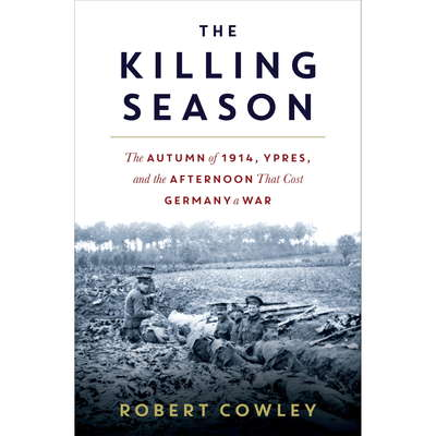 The Killing Season: The Autumn of 1914, Ypres, and the Afternoon That Cost Germany a War Audiobook, by Robert Cowley