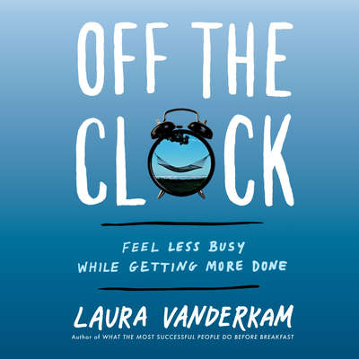 Off the Clock: Feel Less Busy While Getting More Done Audiobook, by Laura Vanderkam