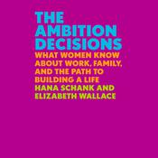 The Ambition Decisions: What Women Know About Work, Family, and the Path to Building a Life Audiobook, by Elizabeth Wallace, Hana Schank