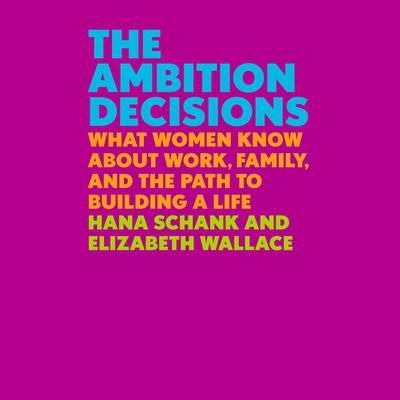 The Ambition Decisions: What Women Know About Work, Family, and the Path to Building a Life Audiobook, by Elizabeth Wallace