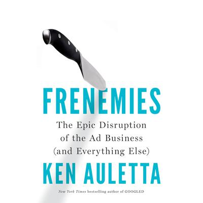 Frenemies: The Epic Disruption of the Ad Business (and Everything Else) Audiobook, by Ken Auletta