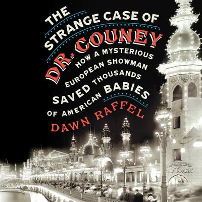 The Strange Case of Dr. Couney: How a Mysterious European Showman Saved Thousands of American Babies Audiobook, by Dawn Raffel