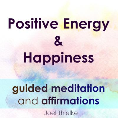 Positive Energy & Happiness—Guided Meditation & Affirmations Audiobook, by Joel Thielke