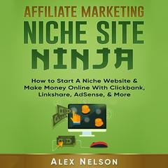 Affiliate Marketing NICHE SITE NINJA: How to Start A Niche Website & Make Money Online With Clickbank, Linkshare, AdSense, & More (Make Money Online Series) Audiobook, by Alex Nelson