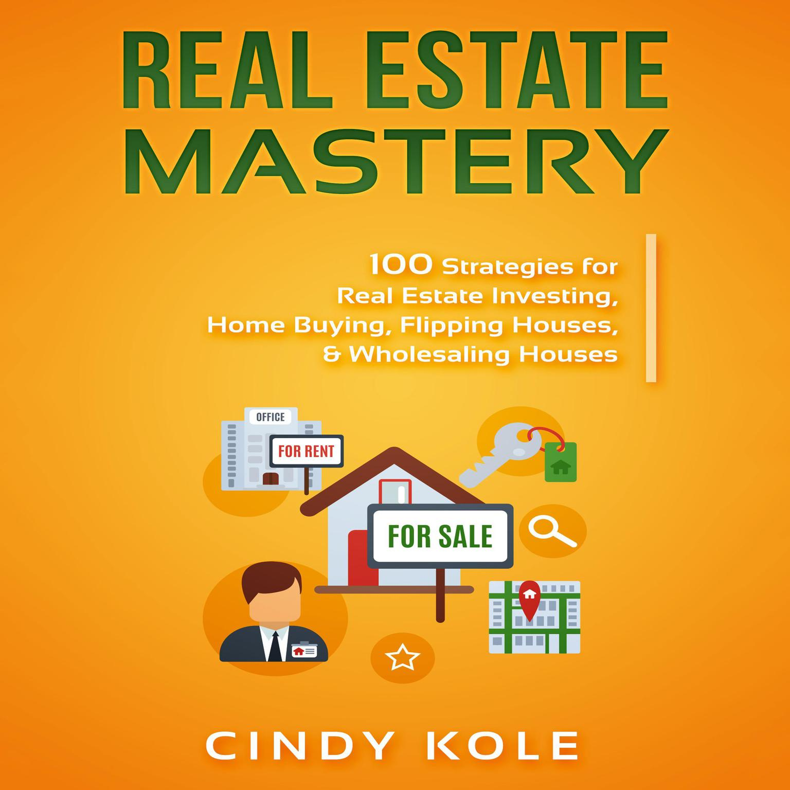 Real Estate Mastery: 100 Strategies for Real Estate Investing, Home Buying, Flipping Houses, & Wholesaling Houses (LLC Small Business, Real Estate Agent Sales, Money Making Entrepreneur Series) Audiobook, by Cindy Kole