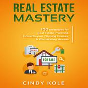 Real Estate Mastery: 100 Strategies for Real Estate Investing, Home Buying, Flipping Houses, & Wholesaling Houses (Small Busines Audiobook, by Cindy Kole