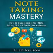 Note Taking Mastery: How to Supercharge Your Note Taking Skills & Study Like A Genius (Improved Learning Series)  Audiobook, by Alex Nelson