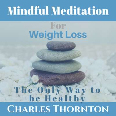 Mindful Meditation for Weight Loss: The Only Way to be Healthy Audiobook, by Charles Thornton