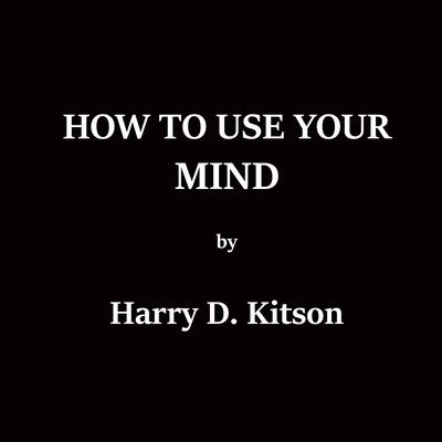 How To Use Your Mind Audiobook, by Harry D. Kitson