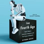 The Fourth Age: Smart Robots, Conscious Computers, and the Future of Humanity Audiobook, by Byron Reese|