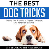 The Best Dog Tricks: Step by Step Activities to Engage, Challenge, and Bond with Your Dog Audiobook, by My Ebook Publishing House
