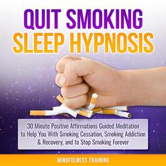 Quit Smoking Sleep Hypnosis: 30 Minute Positive Affirmations Guided Meditation to Help You With Smoking Cessation, Smoking Addiction & Recovery, and to Stop Smoking Forever (Quit Smoking Series Book 1): 30 Minutes of Positive Affirmations to Help You Quit Smoking Cigarettes While You Sleep (Quit Smoking Series Book 1) Audiobook, by Mindfulness Training