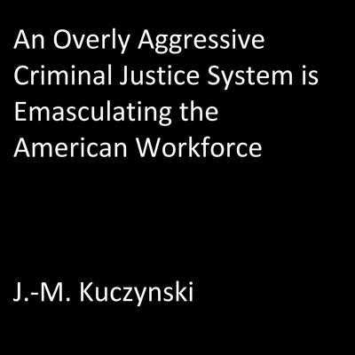 An Overly Aggressive Criminal Justice System is Emasculating the American Workforce Audiobook, by J.-M. Kuczynski