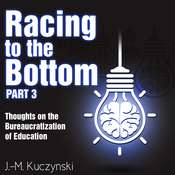 Racing to the Bottom Part 3: Thoughts on the Bureaucratization of Education Audiobook, by J.-M. Kuczynski