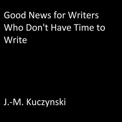 Good News for Writers Who Don't have Time to Write Audiobook, by J.-M. Kuczynski
