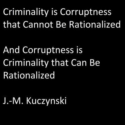 Criminality is Corruptness that Cannot be Rationalized: And Corruptness is Criminality that Can be Rationalized Audiobook, by J.-M. Kuczynski