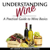 Understanding Wine: A Practical Guide to Wine Basics Audiobook, by My Ebook Publishing House