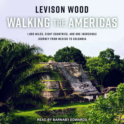 Walking the Americas: 1,800 Miles, Eight Countries, and One Incredible Journey from Mexico to Colombia Audiobook, by Levison Wood