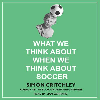 What We Think about When We Think about Soccer Audiobook, by Simon Critchley