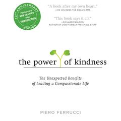 The Power of Kindness 10th Anniversary Edition: The Unexpected Benefits of Leading a Compassionate Life--Tenth Anniversary Edition Audiobook, by Piero Ferrucci