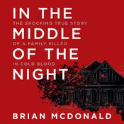 In the Middle of the Night: The Shocking True Story of a Family Killed in Cold Blood Audiobook, by Brian McDonald
