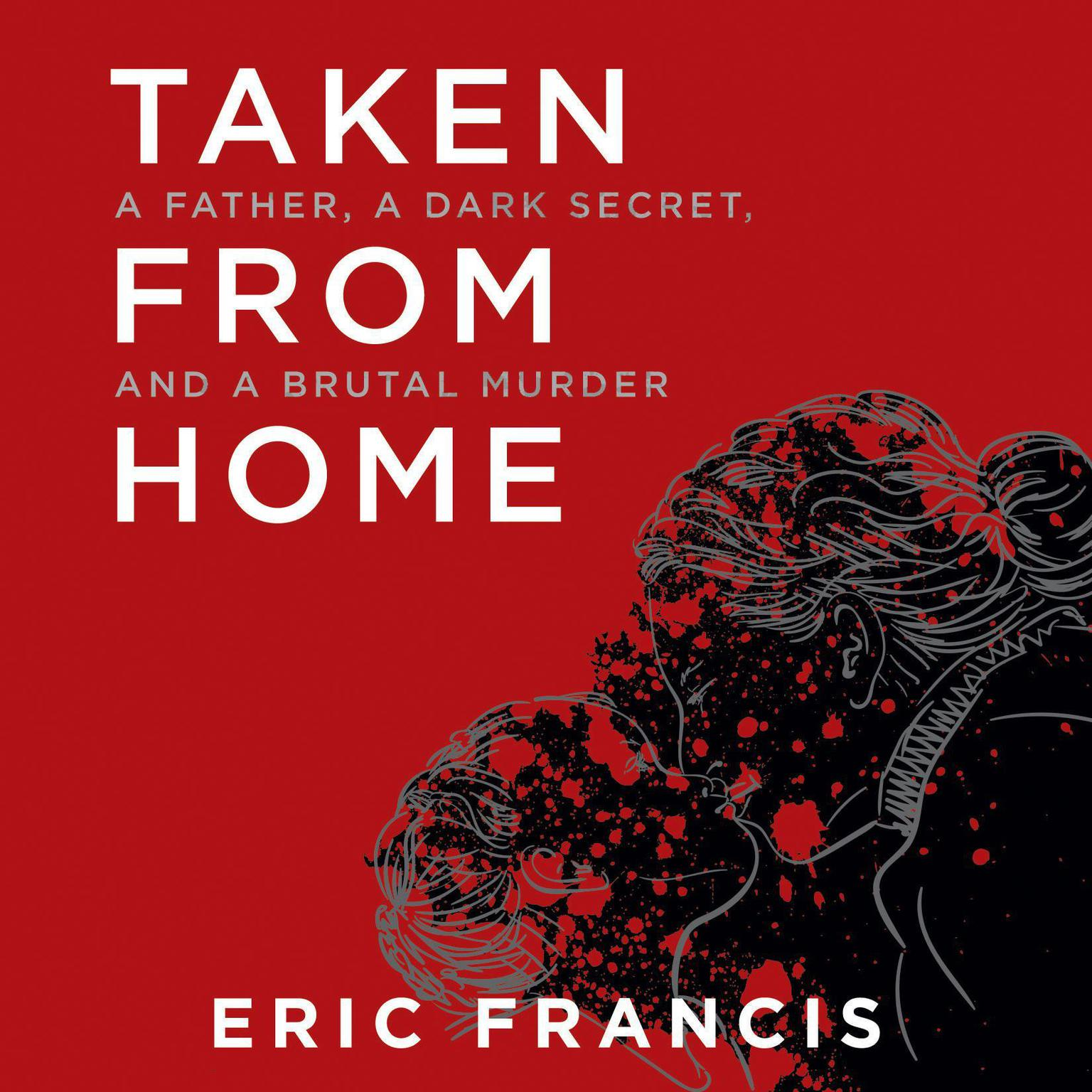 Printable Taken from Home: A Father, a Dark Secret, and a Brutal Murder Audiobook Cover Art